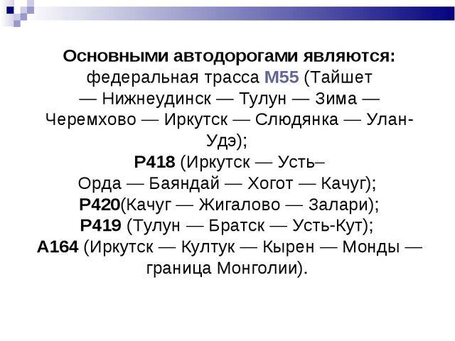 Основными автодорогами являются: федеральная трассаМ55(Тайшет—Нижнеудинск...