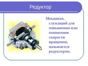 Редуктор Механизм, служащий для повышения или понижения скорости вращения, на