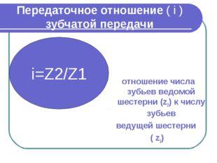 Передаточное отношение ( i ) зубчатой передачи отношение числа зубьев ведомой