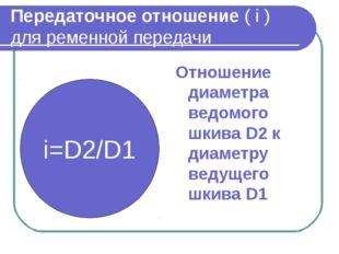 Передаточное отношение ( i ) для ременной передачи Отношение диаметра ведомог