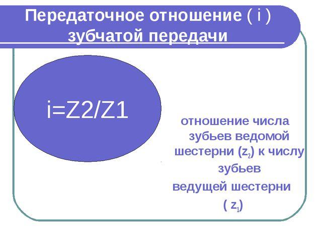 Передаточное отношение ( i ) зубчатой передачи отношение числа зубьев ведомой...