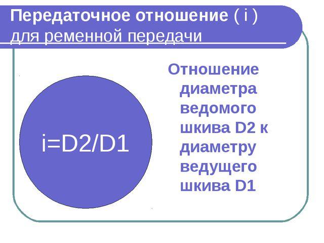 Передаточное отношение ( i ) для ременной передачи Отношение диаметра ведомог...