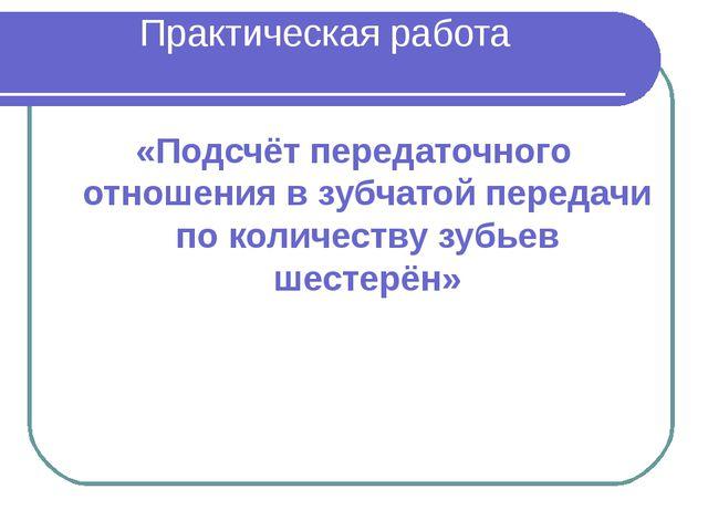 Практическая работа «Подсчёт передаточного отношения в зубчатой передачи по к...