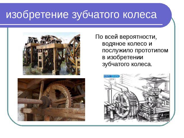 изобретение зубчатого колеса По всей вероятности, водяное колесо и послужило...