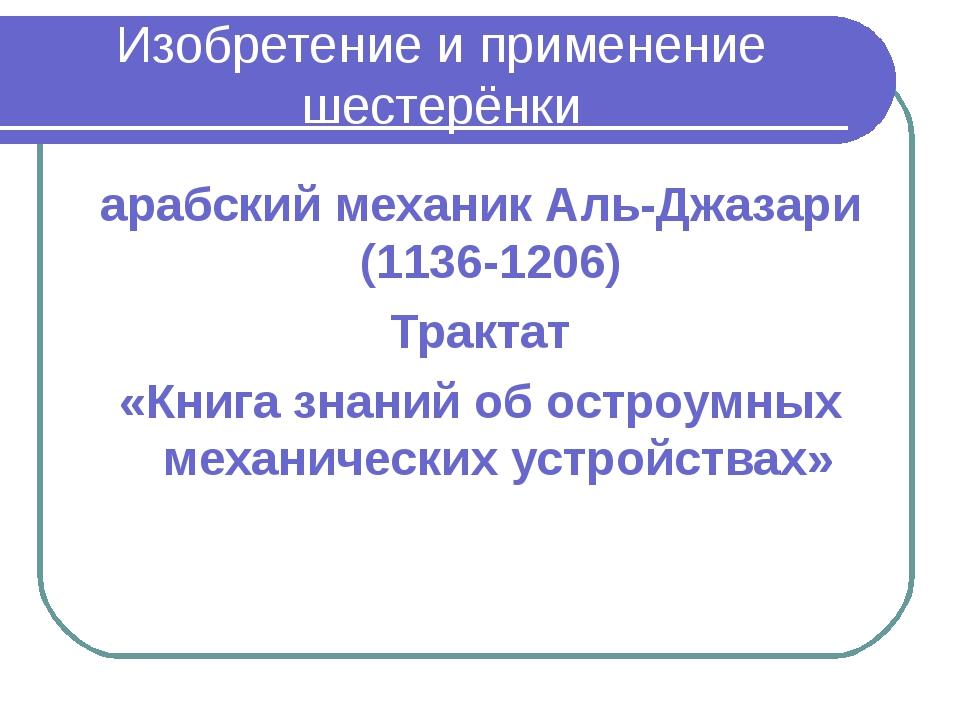 Изобретение и применение шестерёнки арабский механик Аль-Джазари (1136-1206)...
