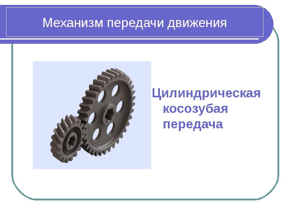 Механизм передачи движения Цилиндрическая косозубая передача