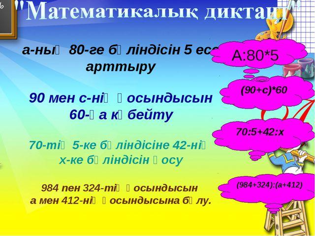 а-ның 80-ге бөліндісін 5 есе арттыру 90 мен с-нің қосындысын 60-қа көбейту 70...