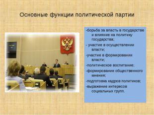 Основные функции политической партии -борьба за власть в государстве и влияни
