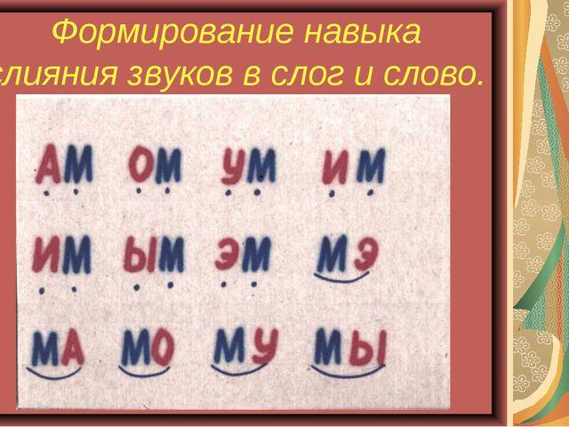 Формирование навыка слияния звуков в слог и слово.