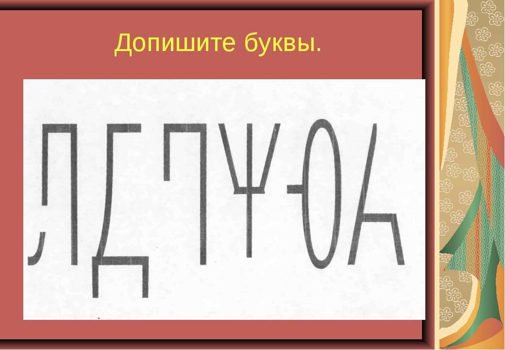 Допишите буквы.
