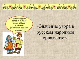 «Значение узора в русском народном орнаменте». Дорогие друзья сегодня с вами