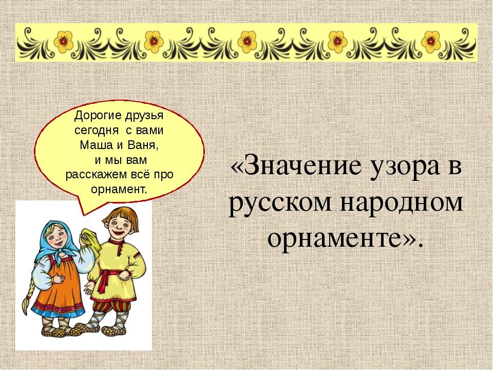 «Значение узора в русском народном орнаменте». Дорогие друзья сегодня с вами...