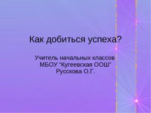"""Как добиться успеха? Учитель начальных классов МБОУ """"Кугеевская ООШ"""" Русскова"""