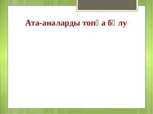 Ата-аналарды топқа бөлу «Мейірім» тобы «Қайырымды» тобы «Ілтипат» тобы