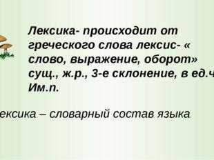 Лексика- происходит от греческого слова лексис- « слово, выражение, оборот» с