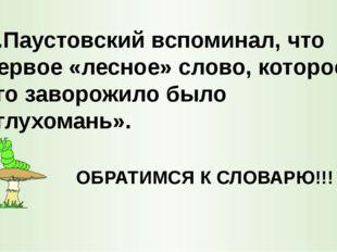 К.Паустовский вспоминал, что первое «лесное» слово, которое его заворожило бы