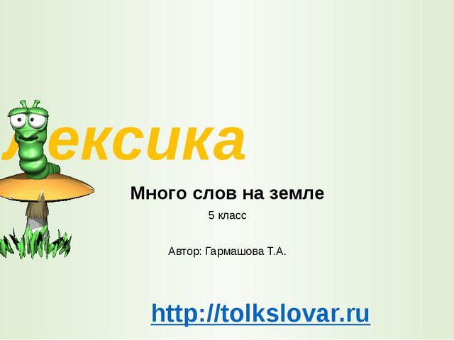 Лексика Много слов на земле 5 класс Автор: Гармашова Т.А. http://tolkslovar.ru