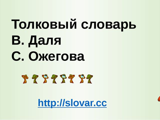 Толковый словарь В. Даля С. Ожегова http://slovar.cc