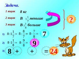 Задача. ? 1) 2) 7 9 3) 7 9 + = 24 8 + 1 ящик8 кг 2 ящикВ меньше 3 ящикВ бо