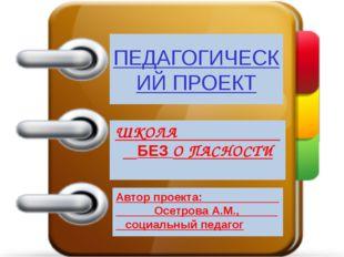 ПЕДАГОГИЧЕСКИЙ ПРОЕКТ ШКОЛА БЕЗ О ПАСНОСТИ Автор проекта: Осетрова А.М., соци