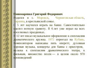 Пономаренко Григорий Федорович Родился в с. Моровск, Черниговская область, Ук