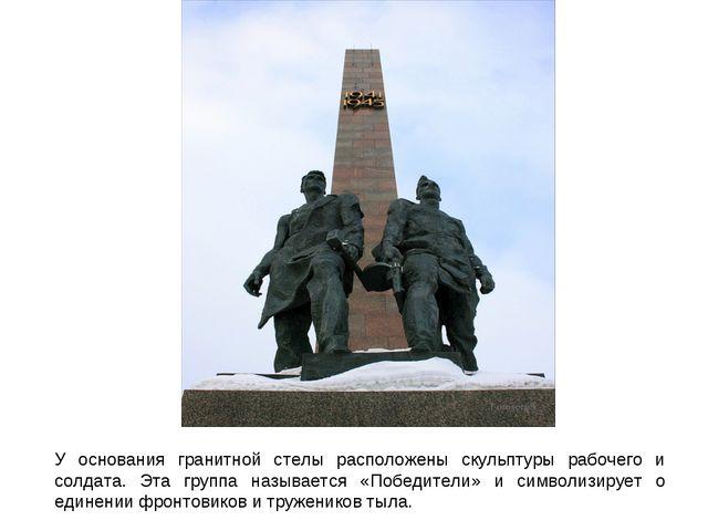 У основания гранитной стелы расположены скульптуры рабочего и солдата. Эта гр...