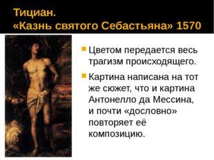 Тициан. «Казнь святого Себастьяна» 1570 Цветом передается весь трагизм происх