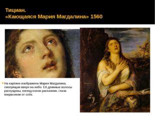 Тициан. «Кающаяся Мария Магдалина» 1560 На картине изображена Мария Магдалина