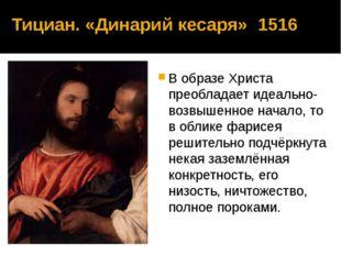 Тициан. «Динарий кесаря» 1516 В образе Христа преобладает идеально-возвышенно
