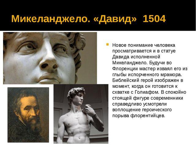 Микеланджело. «Давид» 1504 Новое понимание человека просматривается и в стату...