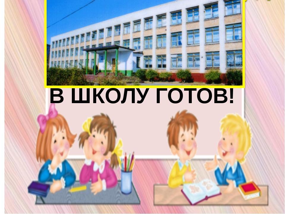 В ШКОЛУ ГОТОВ!