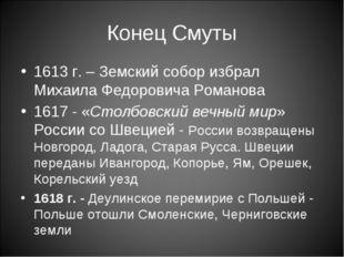 Конец Смуты 1613 г. – Земский собор избрал Михаила Федоровича Романова 1617 -
