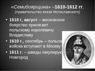 «Семибоярщина» –1610-1612 гг. (правительство князя Мстиславского) 1610 г, авг