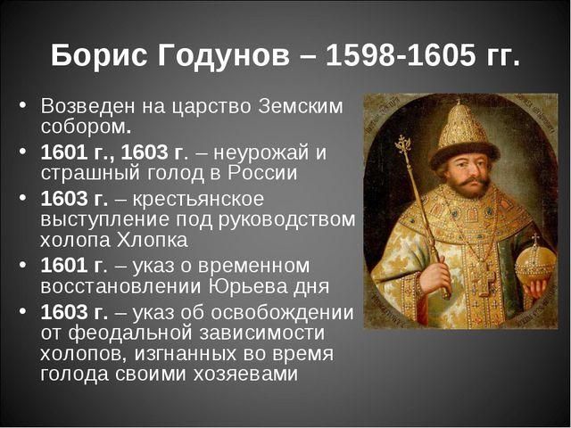 Борис Годунов – 1598-1605 гг. Возведен на царство Земским собором. 1601 г.,...