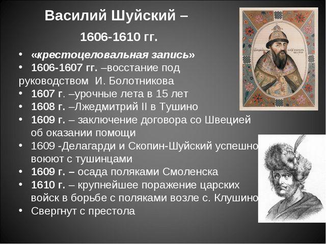 Василий Шуйский – 1606-1610 гг. «крестоцеловальная запись» 1606-1607 гг. –вос...