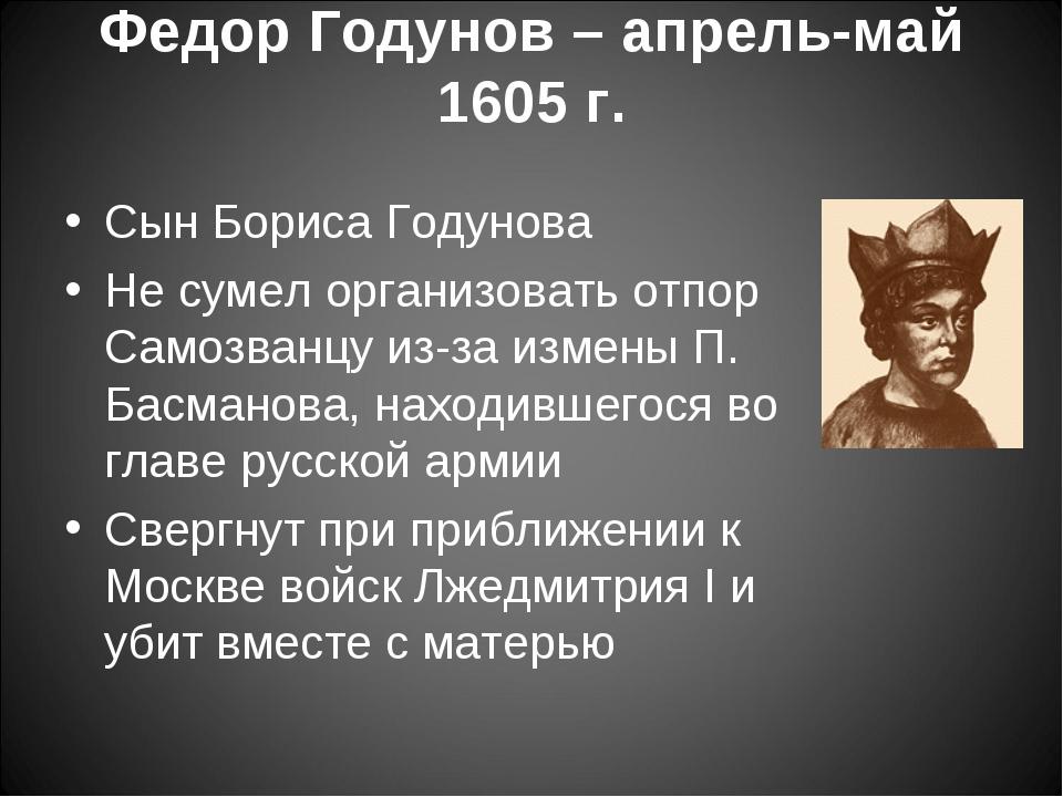 Федор Годунов – апрель-май 1605 г. Сын Бориса Годунова Не сумел организовать...
