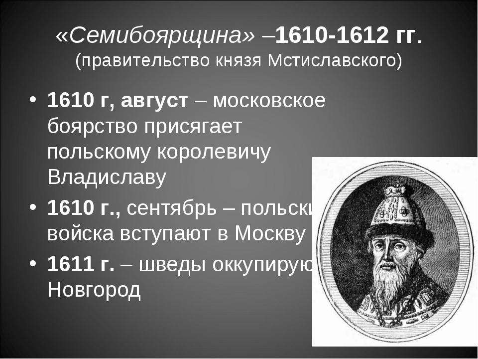 «Семибоярщина» –1610-1612 гг. (правительство князя Мстиславского) 1610 г, авг...