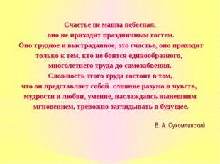 Счастье не манна небесная, оно не приходит праздничным гостем. Оно трудное и