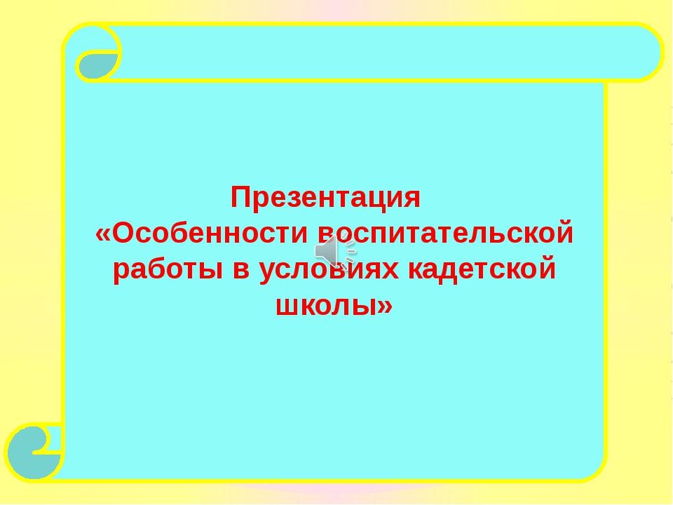 Презентация «Особенности воспитательской работы в условиях кадетской школы»