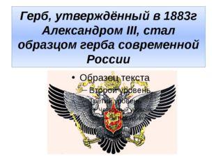 Герб, утверждённый в 1883г Александром III, стал образцом герба современной Р