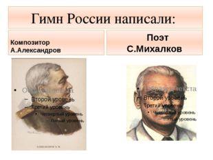 Гимн России написали: Композитор А.Александров Поэт С.Михалков