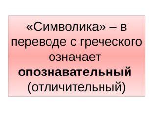 «Символика» – в переводе с греческого означает опознавательный (отличительный)