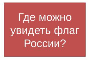 Где можно увидеть флаг России?