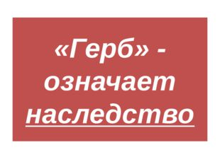 «Герб» - означает наследство