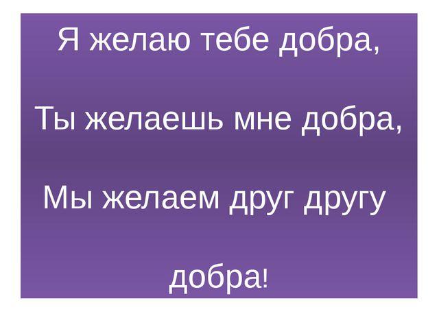 Я желаю тебе добра, Ты желаешь мне добра, Мы желаем друг другу добра!