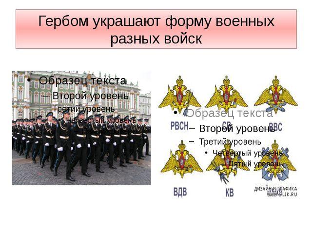 Гербом украшают форму военных разных войск