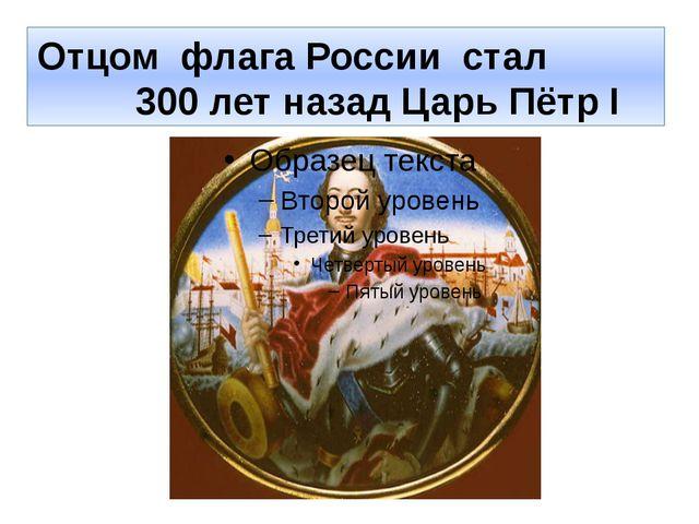 Отцом флага России стал 300 лет назад Царь Пётр I