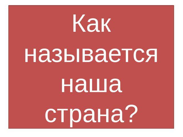 Как называется наша страна?