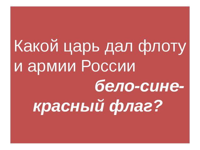Какой царь дал флоту и армии России бело-сине-красный флаг?
