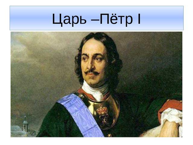 Царь –Пётр I